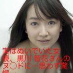 実はぬいでいた女優、黒川 智花さんのヌ◯ドに…思わず驚愕…
