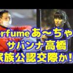 Perfumeあ~ちゃん(西脇綾香)&サバンナ高橋茂雄 家族公認交際か!?