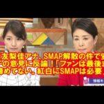 三田友梨佳アナ、SMAP解散の件で安藤優子の意見に反論!「ファンは最後まで諦めてない。紅白にSMAPは必要」