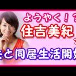 【芸能人の新婚夫婦】住吉美紀アナが旦那様と同居生活をいよいよ開始!