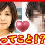 【熱愛速報】椿原慶子アナの本命彼氏が三代目JSBのメンバーXってこれでキマリ!?【ちゃぶ台返し】