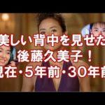 後藤久美子 cm 美しい背中だけでなく5年前30年前のゴクミをどうぞ